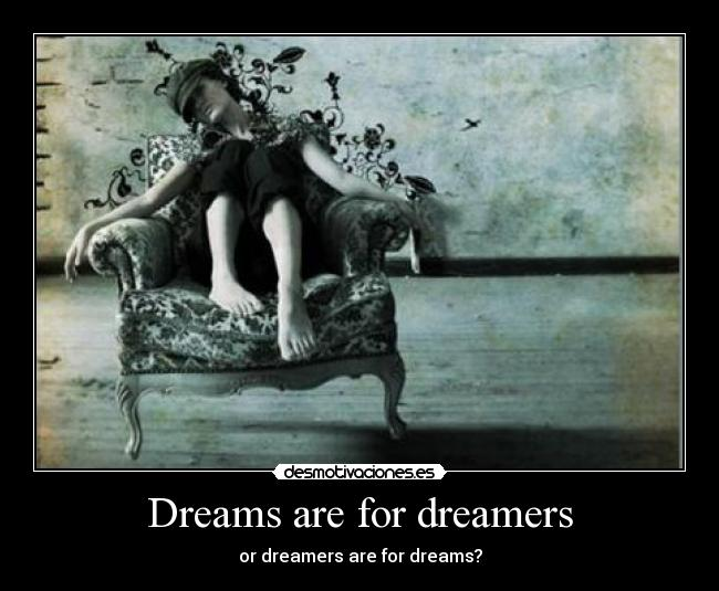 Dreams are for dreamers -