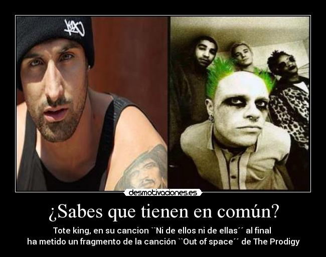 ¿Sabes que tienen en común? - Tote king, en su cancion ``Ni de ellos ni de ellas´´ al final  ha metido un fragmento de la canción ``Out of space´´ de The Prodigy