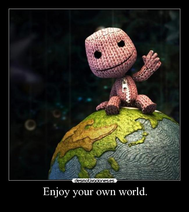 Enjoy your own world. -