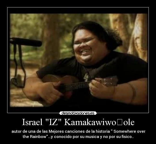 Israel IZ Kamakawiwoʻole -  autor de una de las Mejores canciones de la historia  Somewhere over the Rainbow...y conocido por su musica y no por su fisico..