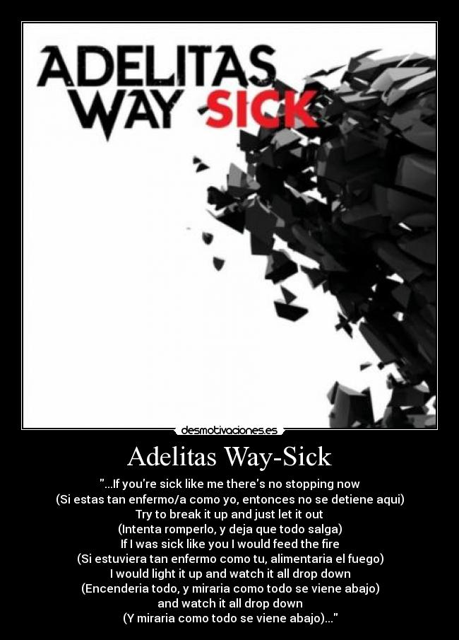 Adelitas Way-Sick - ...If youre sick like me theres no stopping now (Si estas tan enfermo/a como yo, entonces no se detiene aqui) Try to break it up and just let it out (Intenta romperlo, y deja que todo salga) If I was sick like you I would feed the fire (Si estuviera tan enfermo como tu, alimentaria el fuego) I would light it up and watch it all drop down (Encenderia todo, y miraria como todo se viene abajo) and watch it all drop down (Y miraria como todo se viene abajo)...