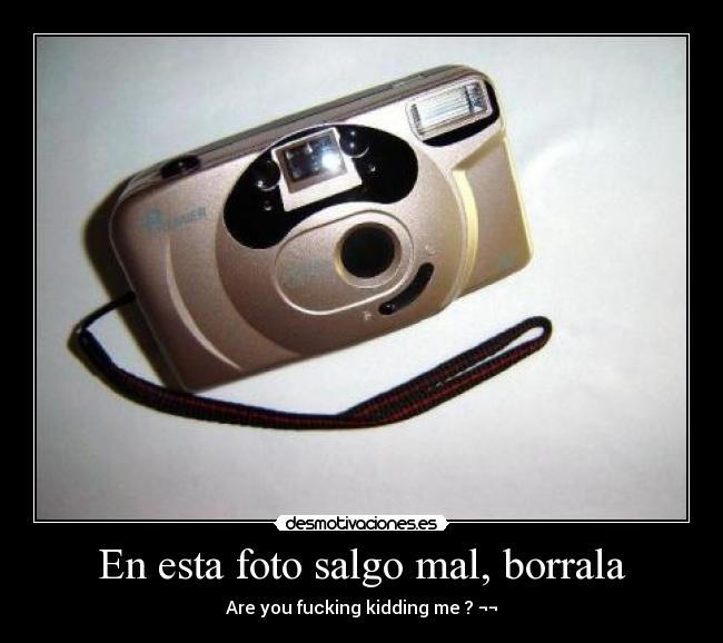 En esta foto salgo mal, borrala - Are you fucking kidding me ? ¬¬