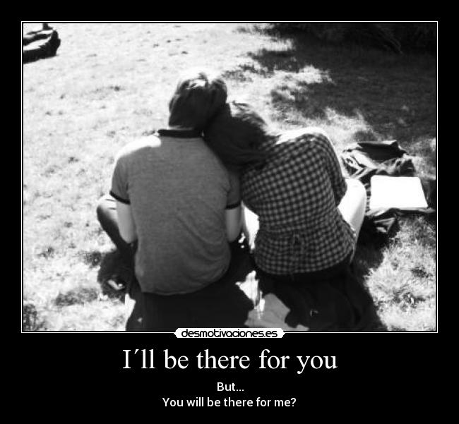 I´ll be there for you - But... You will be there for me?