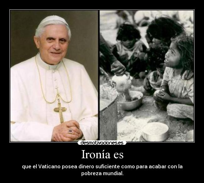 Ironía es - que el Vaticano posea dinero suficiente como para acabar con la pobreza mundial.