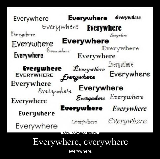 Everywhere, everywhere - everywhere.