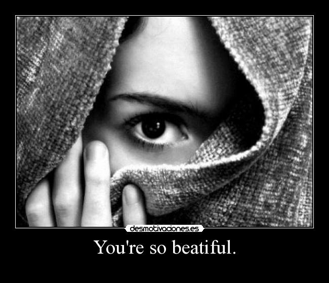 Youre so beatiful. -