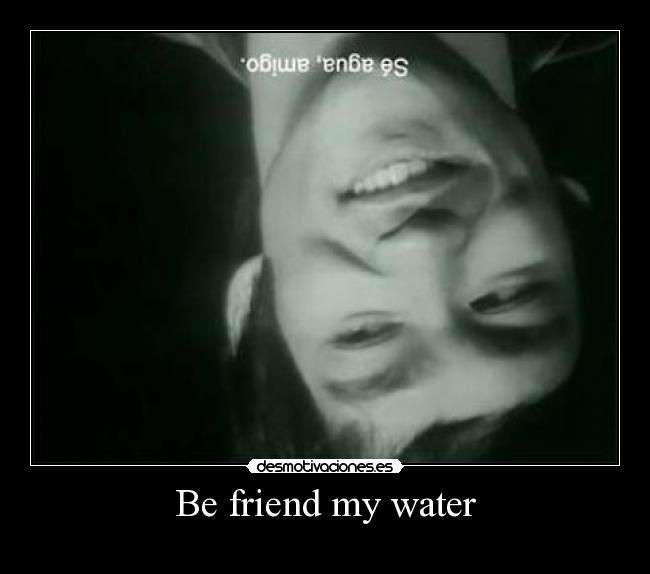Be friend my water -