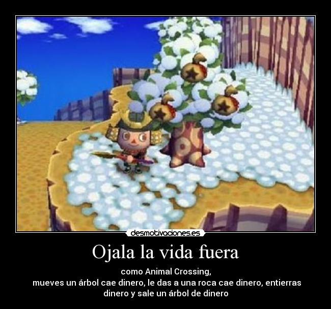 Ojala la vida fuera - como Animal Crossing,  mueves un árbol cae dinero, le das a una roca cae dinero, entierras dinero y sale un árbol de dinero