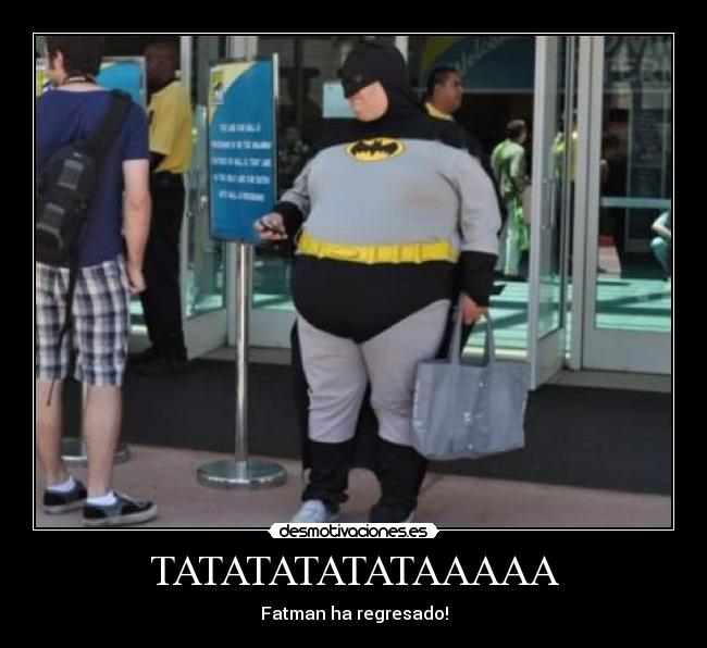 TATATATATATAAAAA - Fatman ha regresado!