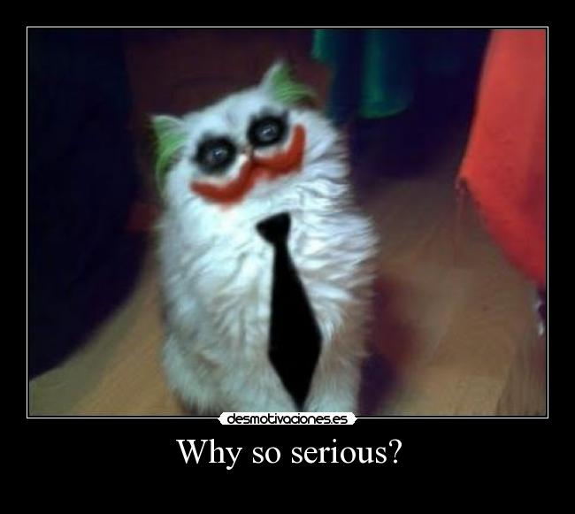 Why so serious? -