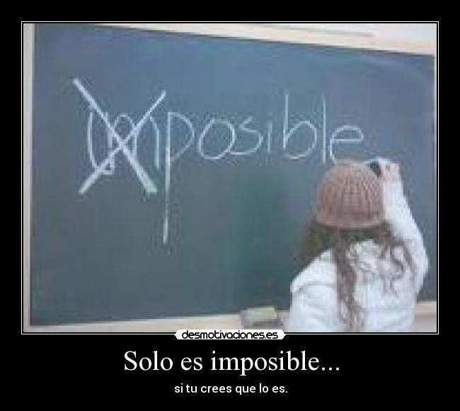 Solo es imposible... - si tu crees que lo es.