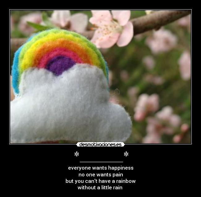 *_______* - everyone wants happiness no one wants pain but you cant have a rainbow without a little rain