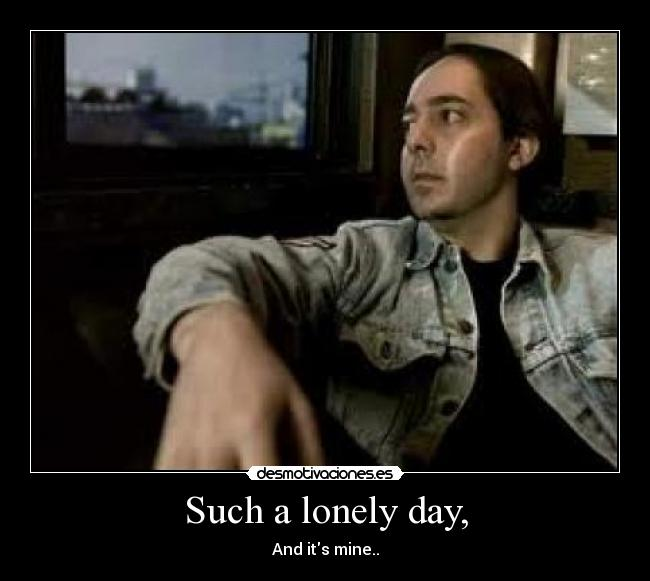 Such a lonely day, - And its mine..