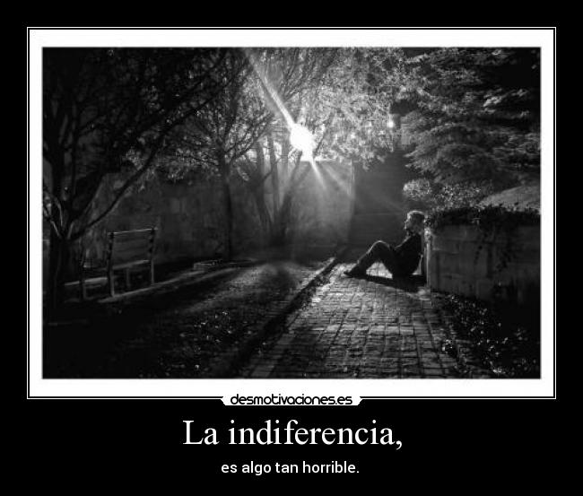 La indiferencia, - es algo tan horrible.