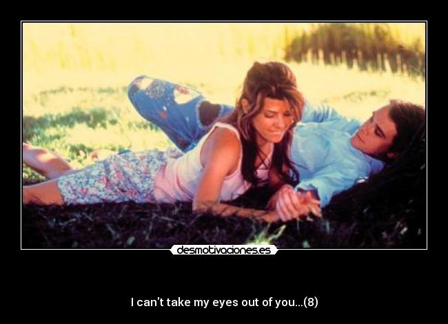 - I cant take my eyes out of you...(8)