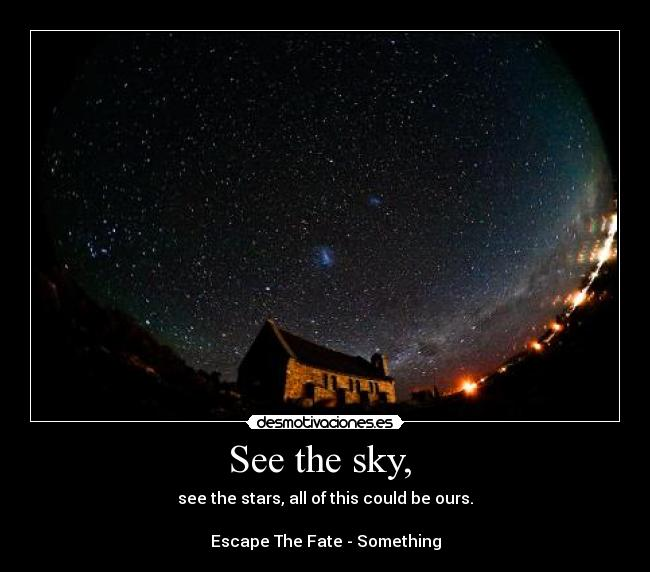 See the sky,  - see the stars, all of this could be ours.  Escape The Fate - Something