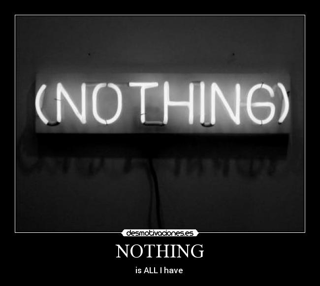 NOTHING - is ALL I have