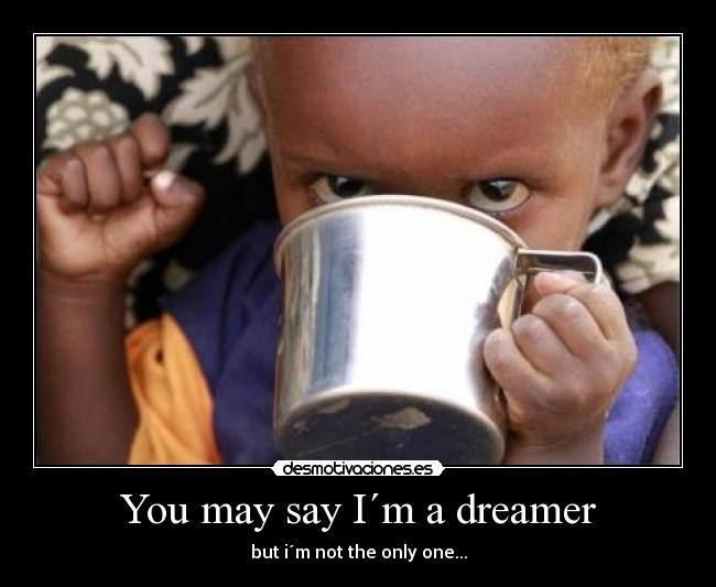 You may say I´m a dreamer - but i´m not the only one...