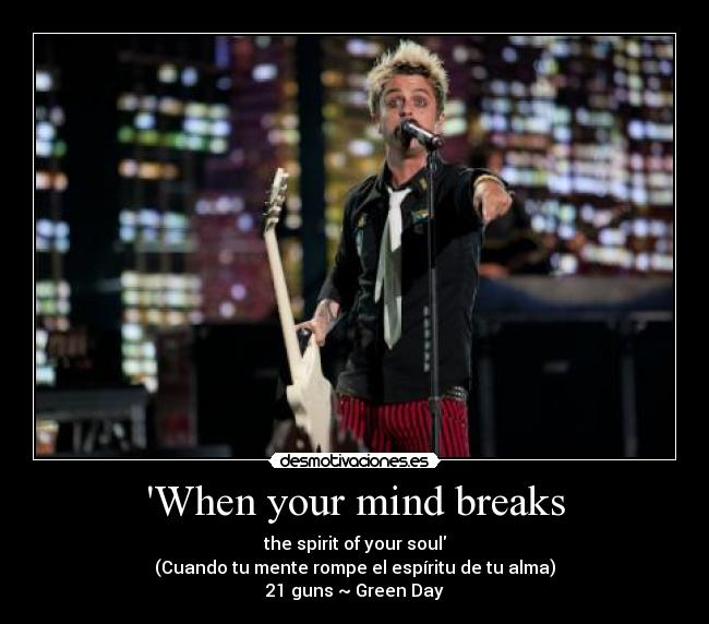 When your mind breaks - the spirit of your soul (Cuando tu mente rompe el espíritu de tu alma) 21 guns ~ Green Day