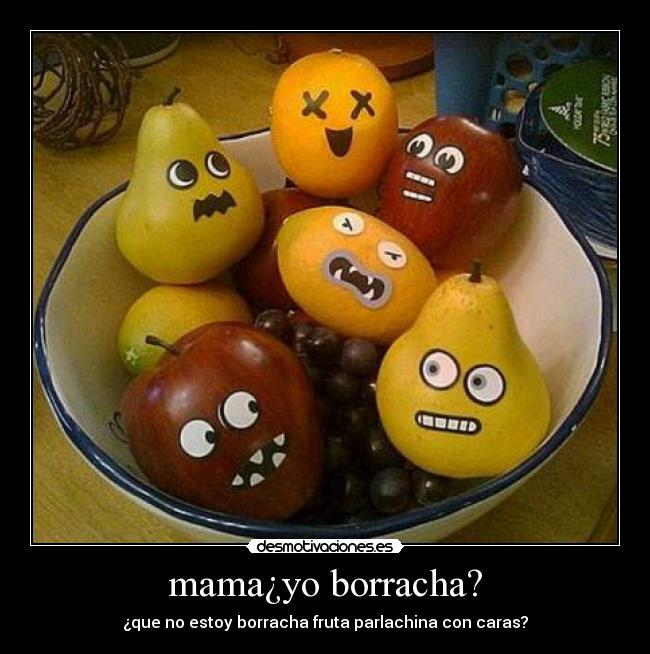 mama¿yo borracha? - ¿que no estoy borracha fruta parlachina con caras?