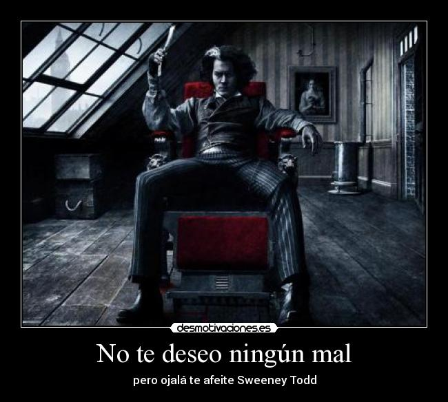 No te deseo ningn mal - pero ojal te afeite Sweeney Todd