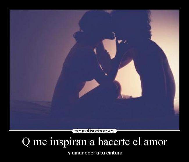 Q me inspiran a hacerte el amor | Desmotivaciones