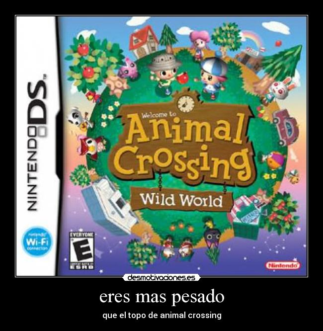 eres mas pesado - que el topo de animal crossing