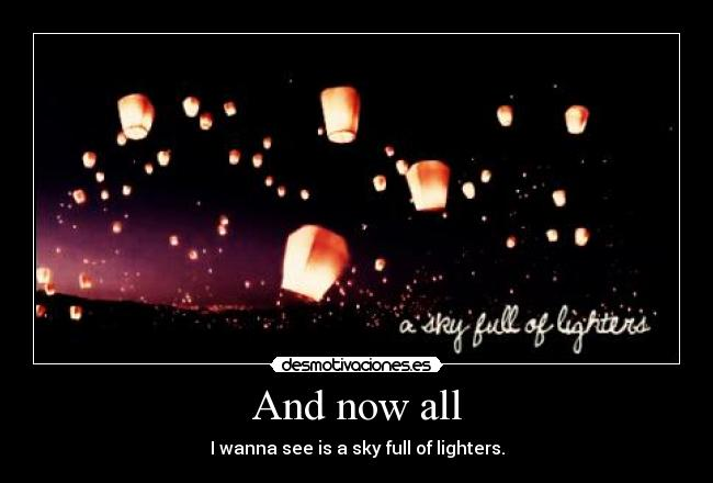 And now all - I wanna see is a sky full of lighters.