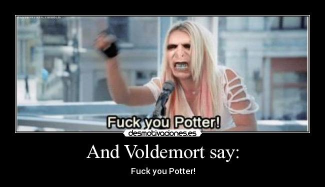 And Voldemort say: - Fuck you Potter!