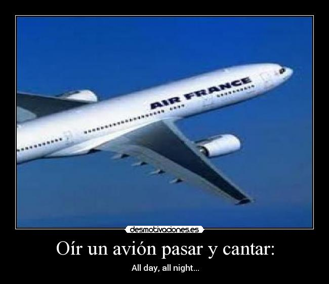 Oír un avión pasar y cantar: - ♫All day, all night...♫
