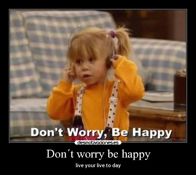 Don´t worry be happy - live your live to day