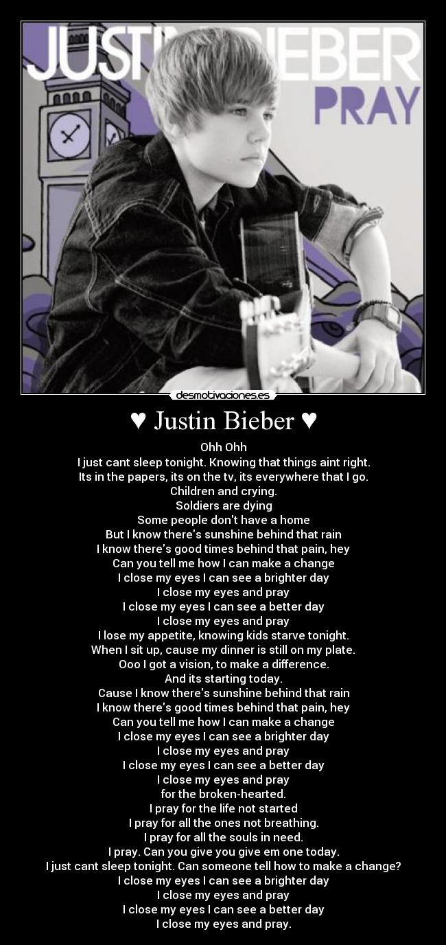 ♥ Justin Bieber ♥ - Ohh Ohh I just cant sleep tonight. Knowing that things aint right. Its in the papers, its on the tv, its everywhere that I go. Children and crying. Soldiers are dying Some people dont have a home But I know theres sunshine behind that rain I know theres good times behind that pain, hey Can you tell me how I can make a change I close my eyes I can see a brighter day I close my eyes and pray I close my eyes I can see a better day I close my eyes and pray I lose my appetite, knowing kids starve tonight. When I sit up, cause my dinner is still on my plate. Ooo I got a vision, to make a difference. And its starting today. Cause I know theres sunshine behind that rain I know theres good times behind that pain, hey Can you tell me how I can make a change I close my eyes I can see a brighter day I close my eyes and pray I close my eyes I can see a better day I close my eyes and pray for the broken-hearted. I pray for the life not started I pray for all the ones not breathing. I pray for all the souls in need. I pray. Can you give you give em one today. I just cant sleep tonight. Can someone tell how to make a change? I close my eyes I can see a brighter day I close my eyes and pray I close my eyes I can see a better day I close my eyes and pray.