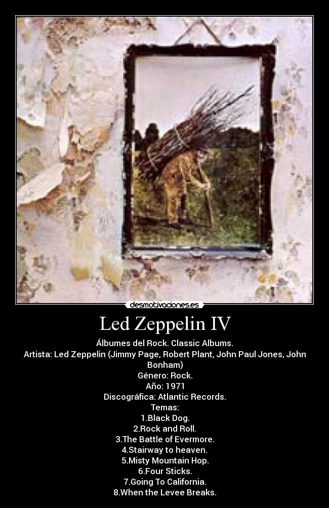 Led Zeppelin IV - Álbumes del Rock. Classic Albums. Artista: Led Zeppelin (Jimmy Page, Robert Plant, John Paul Jones, John Bonham) Género: Rock. Año: 1971 Discográfica: Atlantic Records. Temas: 1.Black Dog. 2.Rock and Roll. 3.The Battle of Evermore. 4.Stairway to heaven. 5.Misty Mountain Hop. 6.Four Sticks. 7.Going To California. 8.When the Levee Breaks.