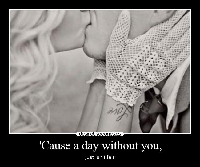 Cause a day without you, - just isnt fair