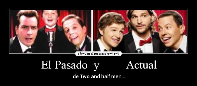 El Pasado  y         Actual - de Two and half men...