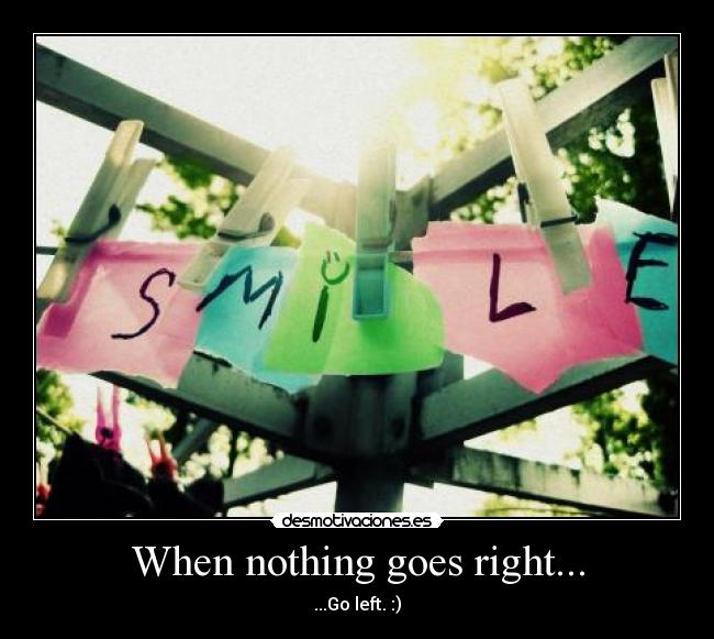 When nothing goes right... - ...Go left. :)