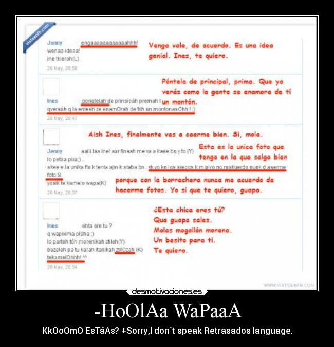 -HoOlAa WaPaaA - KkOoOmO EsTáAs? +Sorry,I don`t speak Retrasados language.