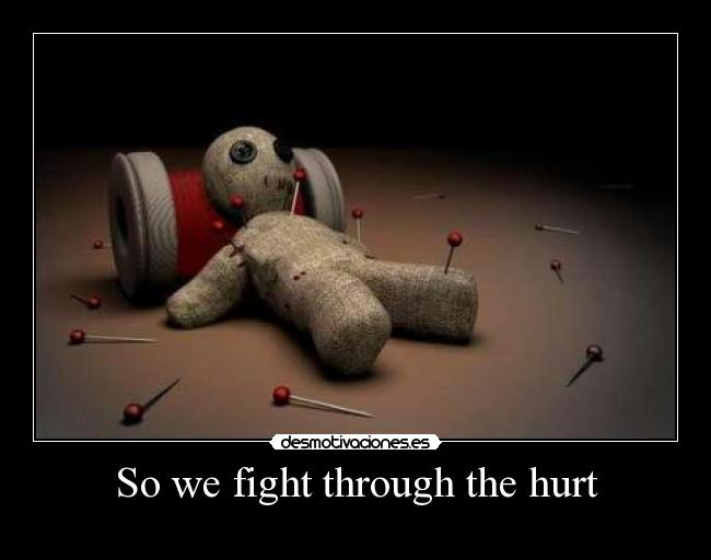 So we fight through the hurt -