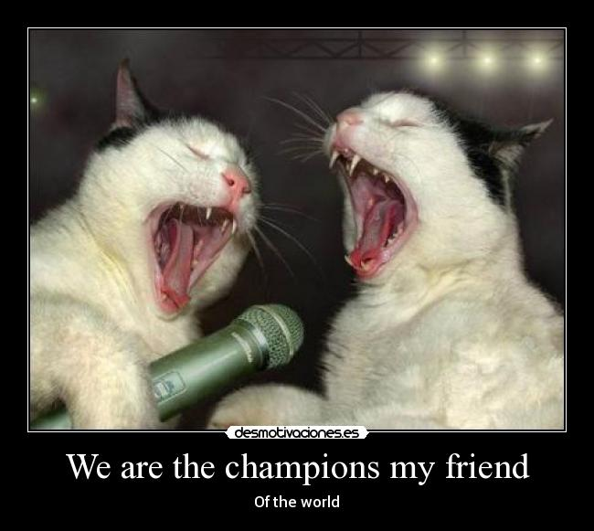 We are the champions my friend -  ♪  Of the world  ♪