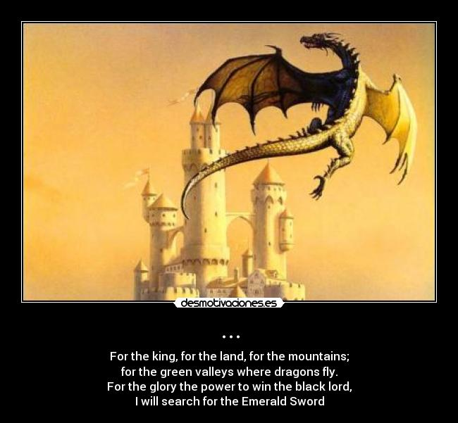 ... - For the king, for the land, for the mountains; for the green valleys where dragons fly. For the glory the power to win the black lord, I will search for the Emerald Sword