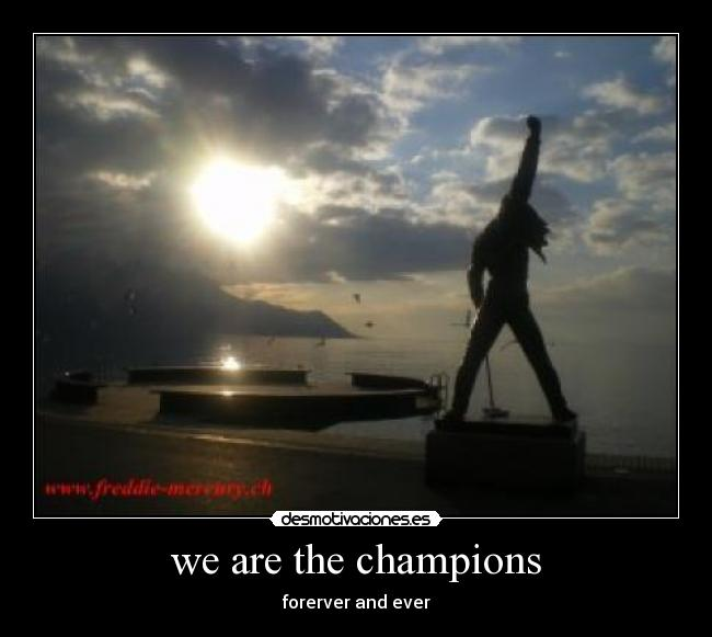 we are the champions - forerver and ever
