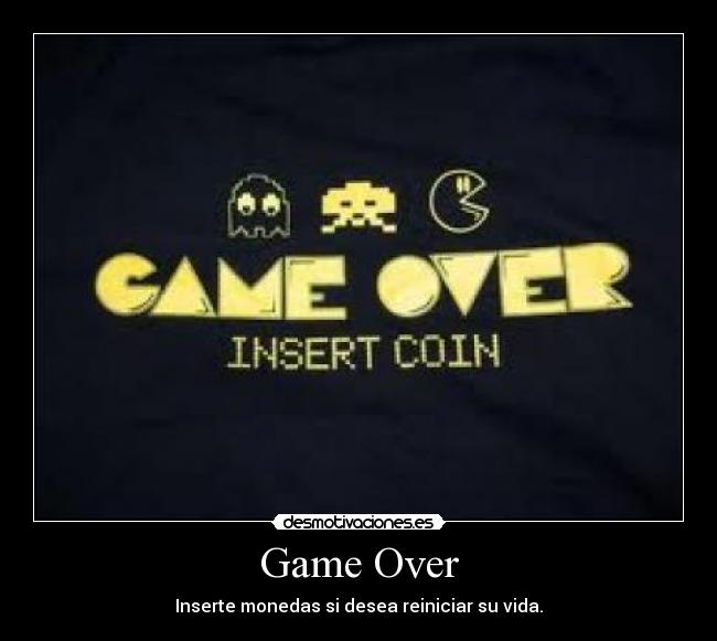 Game Over - Inserte monedas si desea reiniciar su vida.