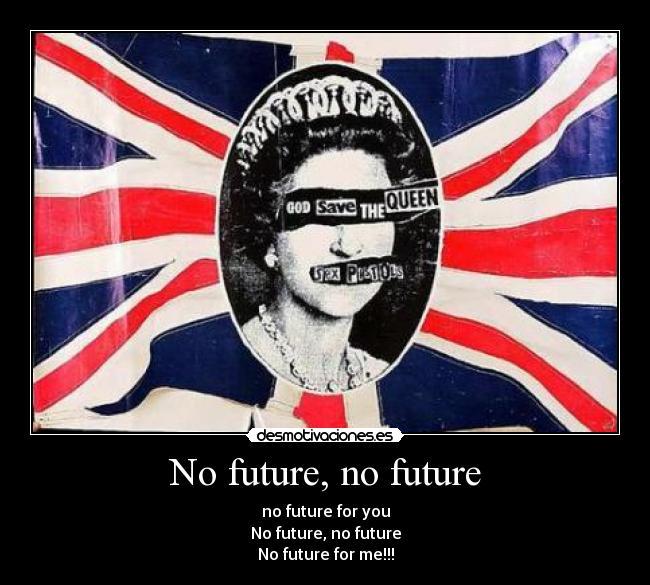 No future, no future | Desmoti...