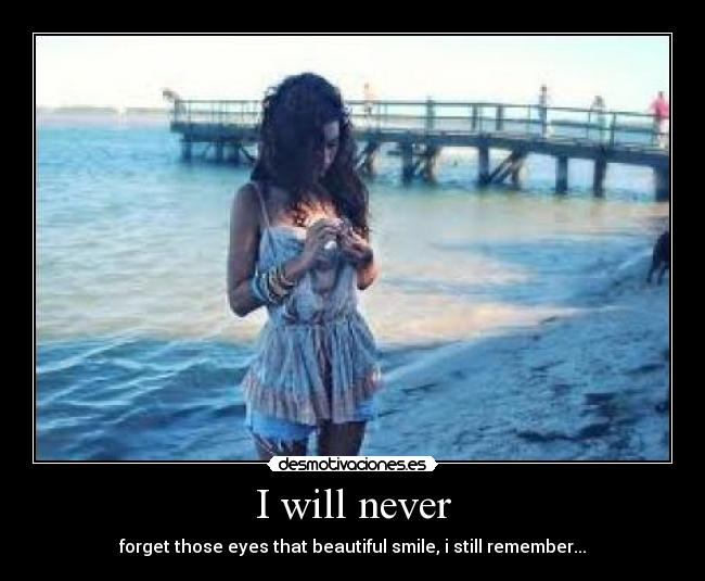 I will never - forget those eyes that beautiful smile, i still remember...