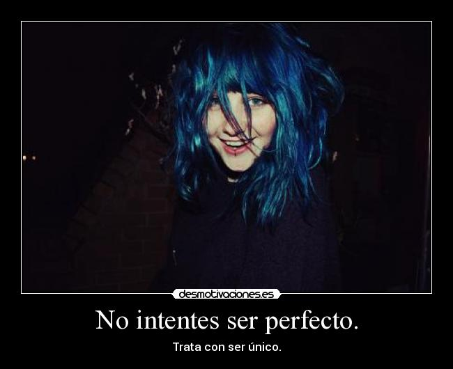 No intentes ser perfecto. - Trata con ser único.
