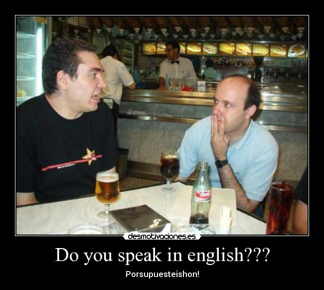 Do you speak in english??? - Porsupuesteishon!