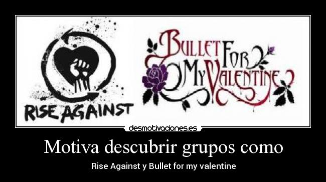 Motiva descubrir grupos como - Rise Against y Bullet for my valentine