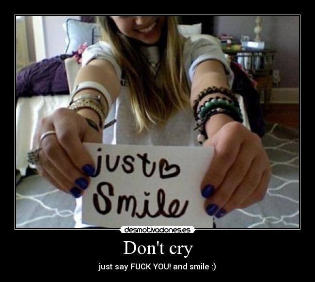 Dont cry - just say FUCK YOU! and smile :)
