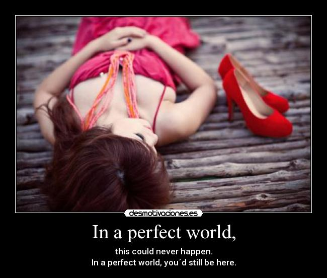 In a perfect world, - this could never happen. In a perfect world, you´d still be here.