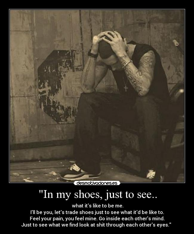 In my shoes, just to see.. -  what its like to be me. Ill be you, lets trade shoes just to see what itd be like to. Feel your pain, you feel mine. Go inside each others mind. Just to see what we find look at shit through each others eyes.